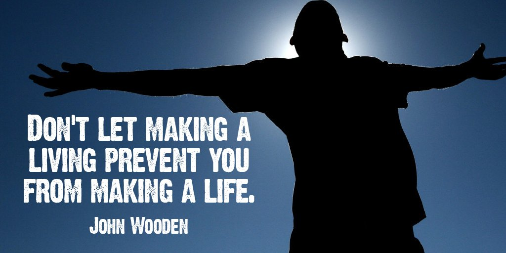 Don't let making a living prevent you from making a life. - John Wooden