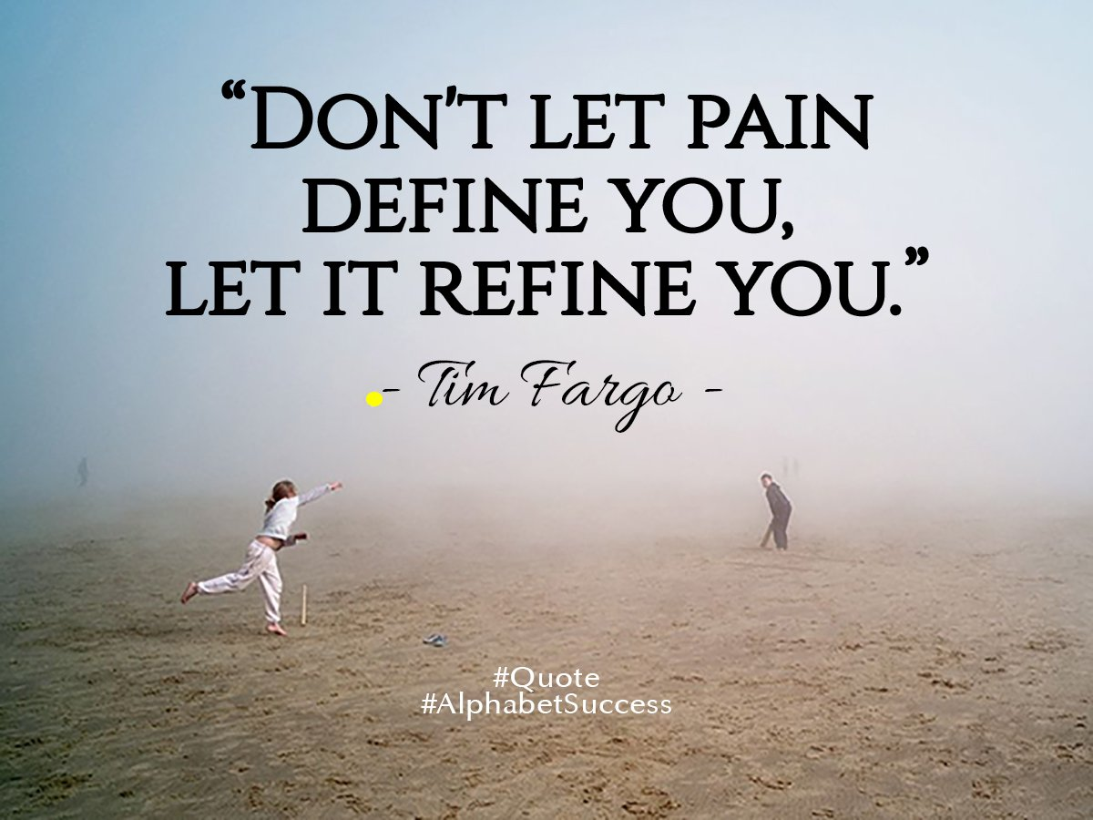 Don't let pain define you, let it refine you. - Tim Fargo