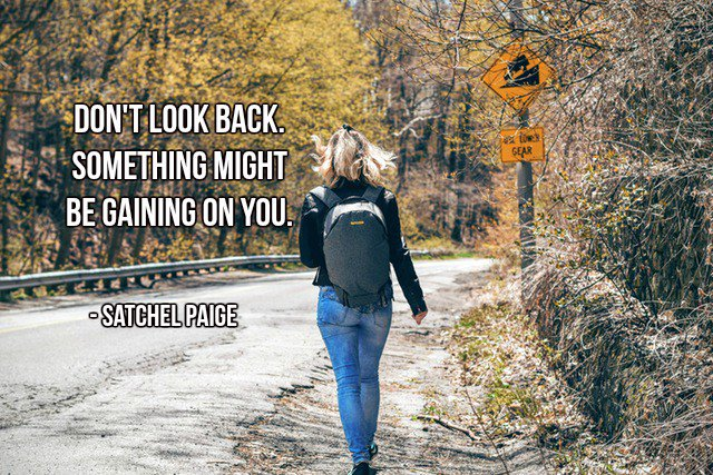 Satchel Paige quote Don't look back. Something might be gaining on you.