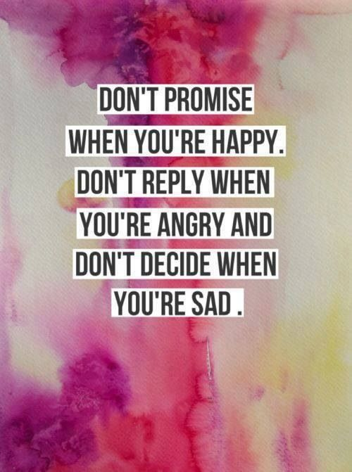 Don't promise when you're happy. Don't reply when you're angry and don't decide when you're sad. - Sayings