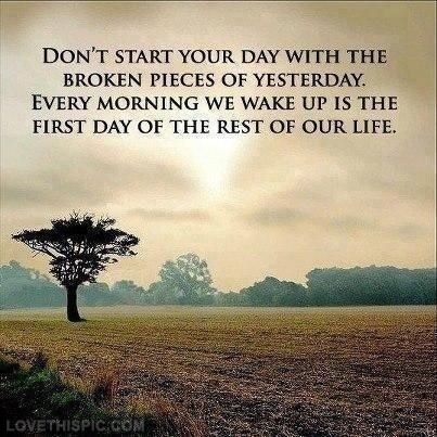 Morn quote Don't start your day with the broken pieces of yesterday. Every morning we wake
