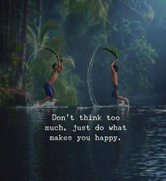 Don't think too much, just do what makes you happy. - Sayings