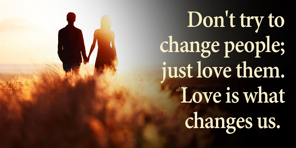 Don't try to change people; just love them. Love is what changes us. - Sayings