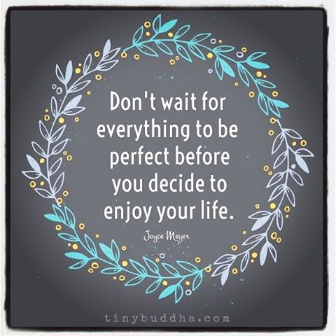 Perfection quote Don't wait for everything to be perfect before you decide to enjoy your life.