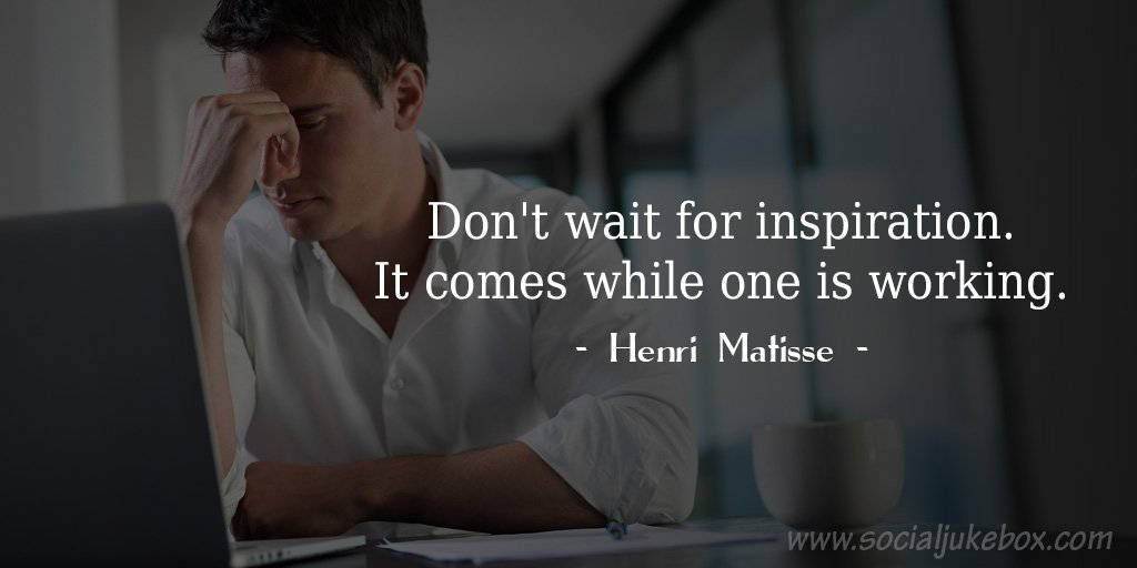 Wait quote Don't wait for inspiration. It comes while one is working.