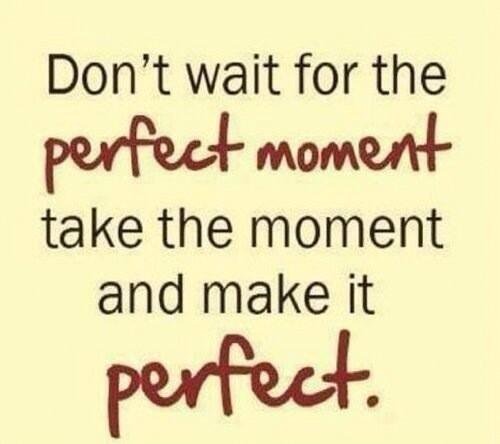 Perfect quote Don't wait for the perfect moment, take the moment and make it perfect.
