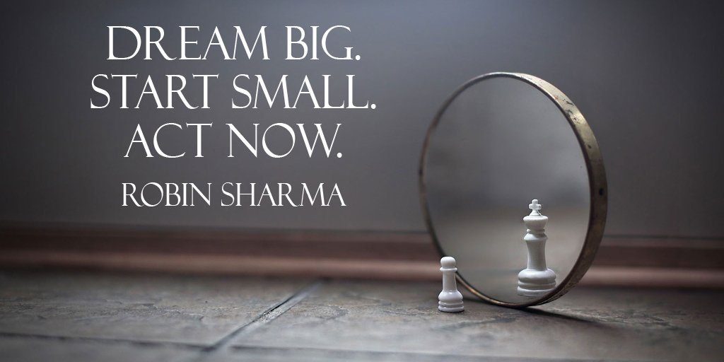 Dream Big. Start small. Act now. - Robin Sharma