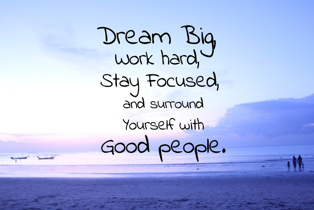 Hard working quote Dream big, work hard, stay focused, and surround yourself with good people.