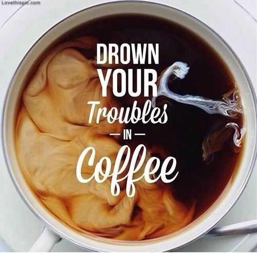 Trouble quote Drown your troubles in coffee.