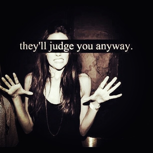 Judging quote They'll judge you anyway