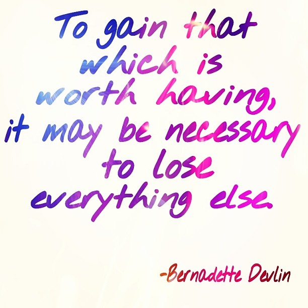 Gain quote To gain that which is worth having, it may be necessary to lose everything else.