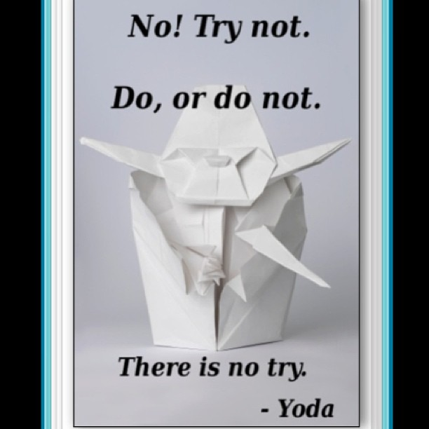 Movies quote No! Try not. Do, or do not. There is no try.