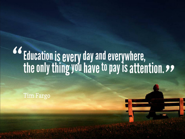 Pay attention quote Education is every day and everywhere, the only thing you have to pay is attenti