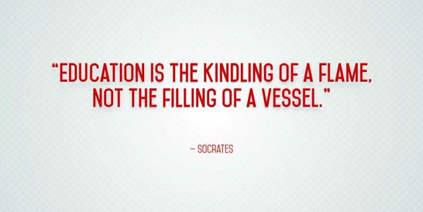 Education is the kindling of a flame, not the filling of a vessel. - Socrates