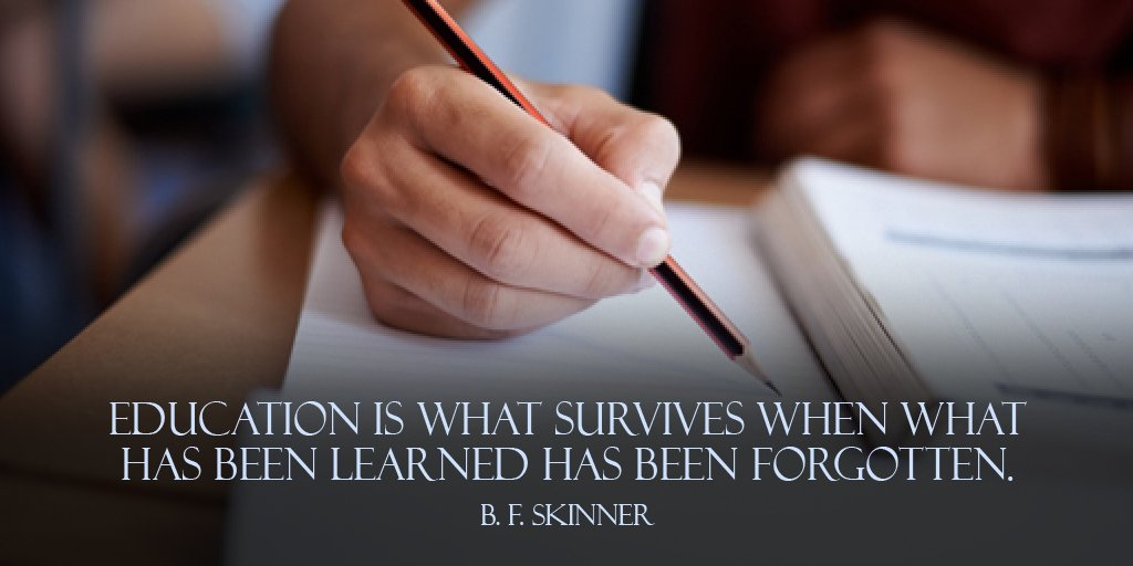 B. F. Skinner quote Education is what survives when what has been learned has been forgotten.