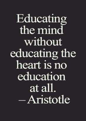 Education the mind without educating the heart is no education at all. - Aristotle