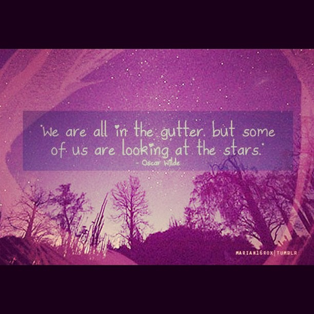 Wer are all in the gutter, but some of us are looking at the stars - Oscar Wilde