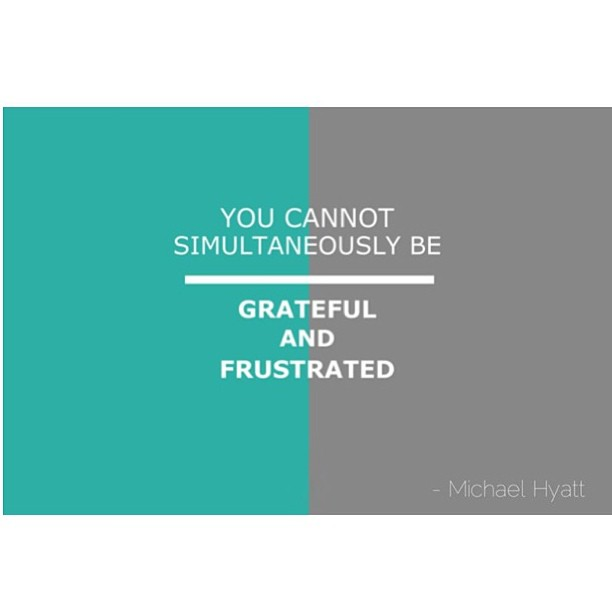Frustrations quote You cannot simultaneously be grateful and frustrated ~Michael Hyatt