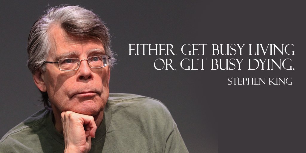 Either get busy living or get busy dying. - Stephen King