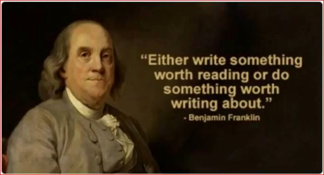 Either write something worth reading or do something worth writing about. - Benjamin Franklin
