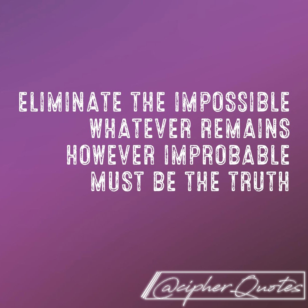 Eliminate the impossible whatever remains however improbable must be the truth. -