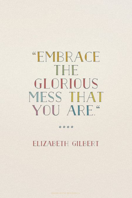 Elizabeth Gilbert quote Embrace the glorious mess that you are.