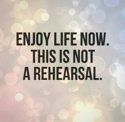Happy life quote Enjoy life now. This is not a rehearsal.
