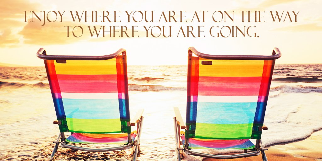 Enjoy where you are at on the way to where you are going.