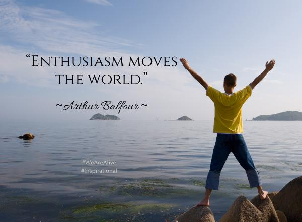 Arthur Balfour quote Enthusiasm moves the world.
