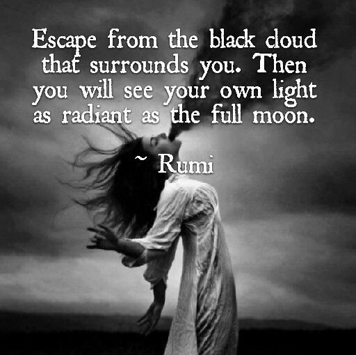 Blacks quote Escape from the black cloud that surrounds you. Then you will see your own light