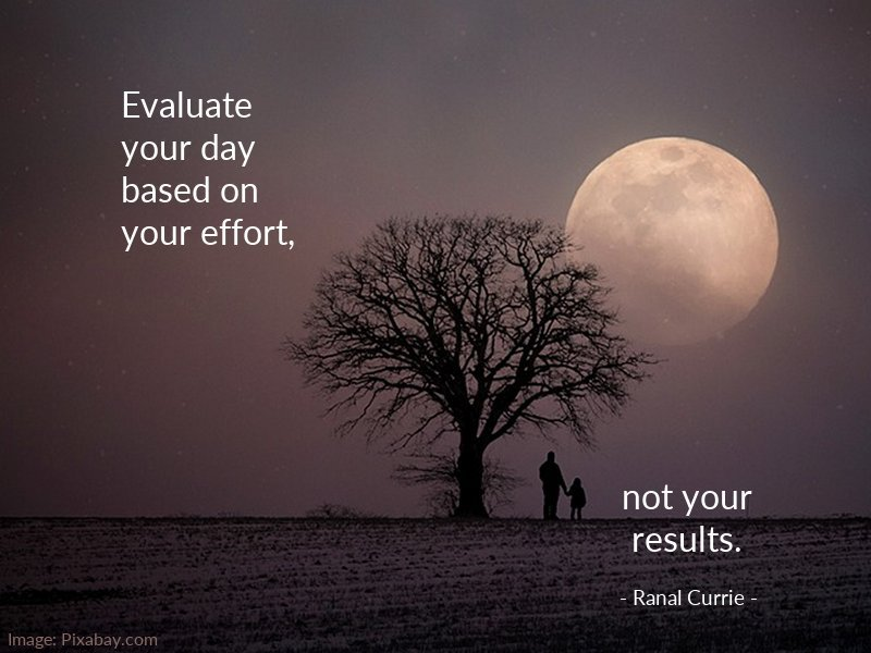 Results quote Evaluate your day based on your effort, not your results.