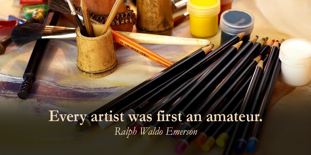 Every artist was first an amateur. - Ralph Waldo Emerson