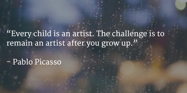 Artist quote Every child is an artist. The challenge is to remain an artist after you grow up