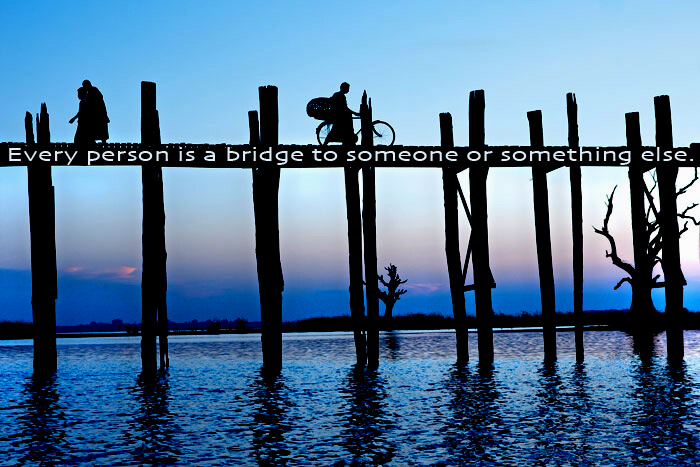 Connect quote Every person is a bridge to someone or something else.