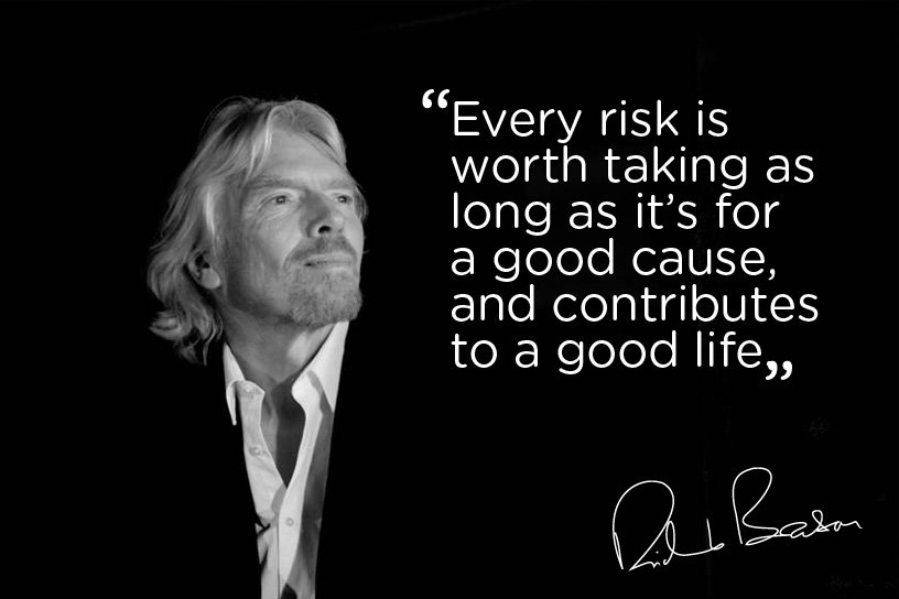 Every risk is worth taking as long as it's for a good cause, and contributes to a good life. - Richard Branson
