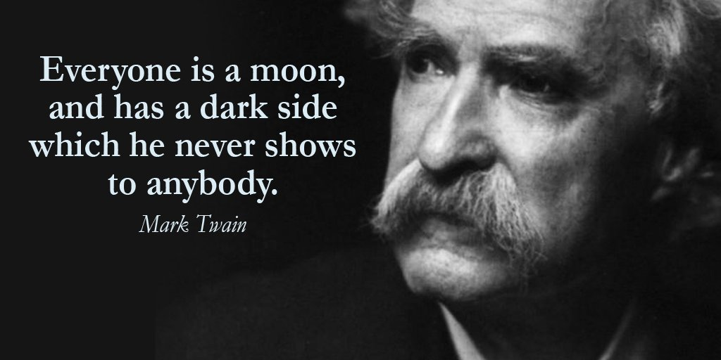 Everyone is a moon, and has a dark side which he never shows to anybody. - Mark Twain