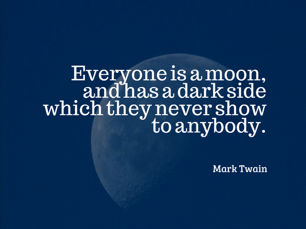 Everyone is a moon, and has a dark side which they never show to anybody. - Mark Twain