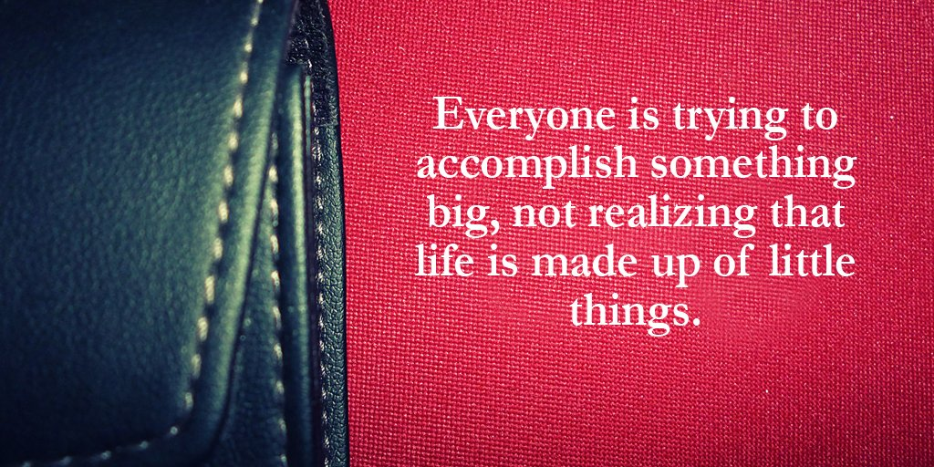 Accomplish quote Everyone is trying to accomplish something big, not realizing that life is made