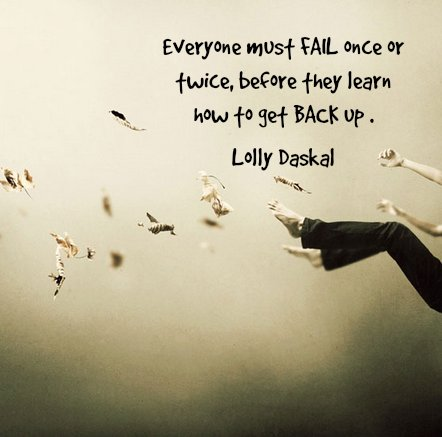 Everyone must fail once or twice, before they learn how to get back up. - Lolly Daskal