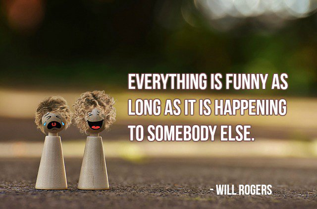Everything is funny as long as it is happening to somebody else. - Will Rogers