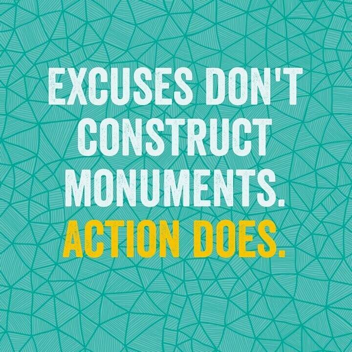 Excusing quote Excuses don't construct monuments. Action does.