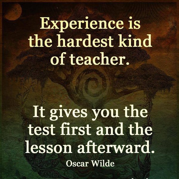 Experience is the hardest kind of teacher. It gives you test first and the lesson afterward. - Oscar Wilde