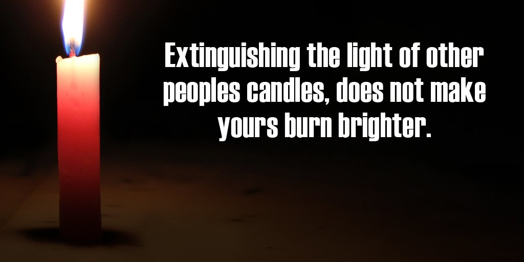 Brightness quote Extinguishing the light of other peoples candles, does not make yours burn brigh