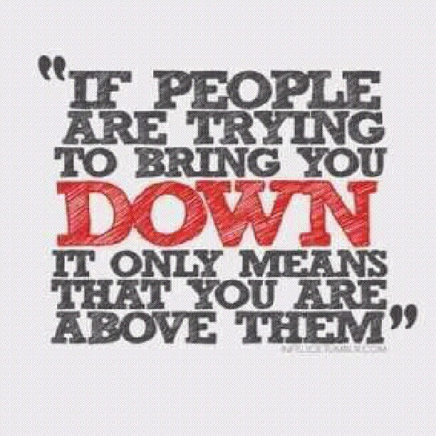 Mean people quote If people are trying to bring you down, it only means that you are above them