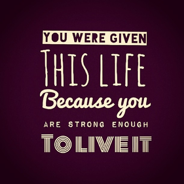 Strong arms quote you were given this life, because you are strong enough to live it