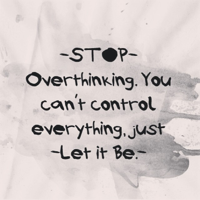 Overthink quote Stop overthinking. You can't control everything. Just let it be.