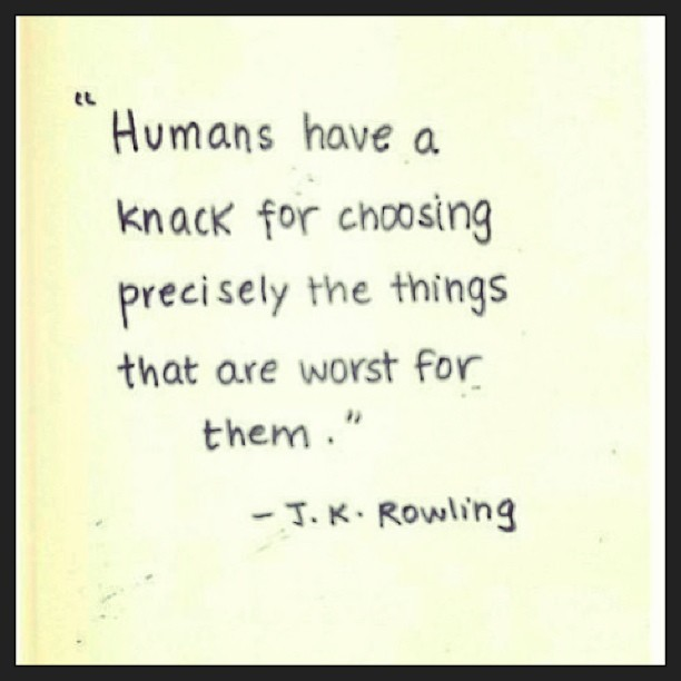 Bad things quote Humans have a knack for choosing precisely the things that are worst for them.