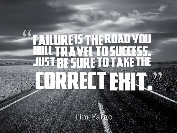 Failure is the road you will travel to success. Just be sure to take the correct exit. - Tim Fargo