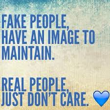 Fake quote Fake people have an image to maintain. Real people just don't care.