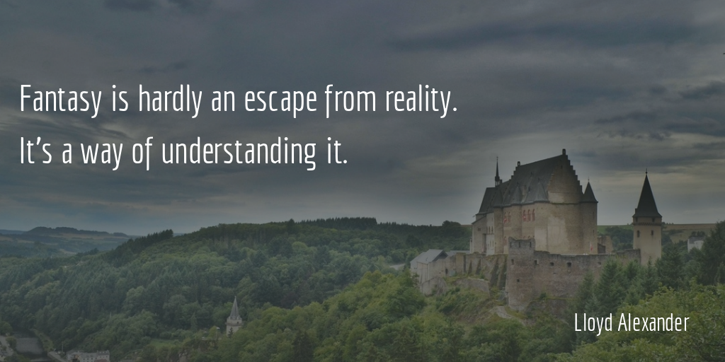 Escape quote Fantasy is hardly an escape from reality. It's a way of understanding it.